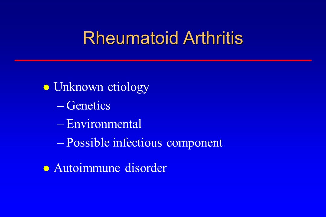Rheumatoid Arthritis Unknown etiology –Genetics –Environmental –Possible infectious component Autoimmune disorder