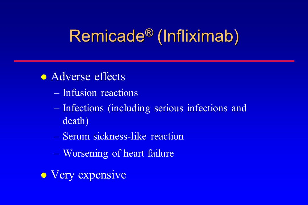 Remicade ® (Infliximab) Adverse effects –Infusion reactions –Infections (including serious infections and death) –Serum sickness-like reaction –Worsening of heart failure Very expensive