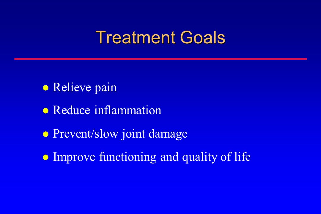 Treatment Goals Relieve pain Reduce inflammation Prevent/slow joint damage Improve functioning and quality of life
