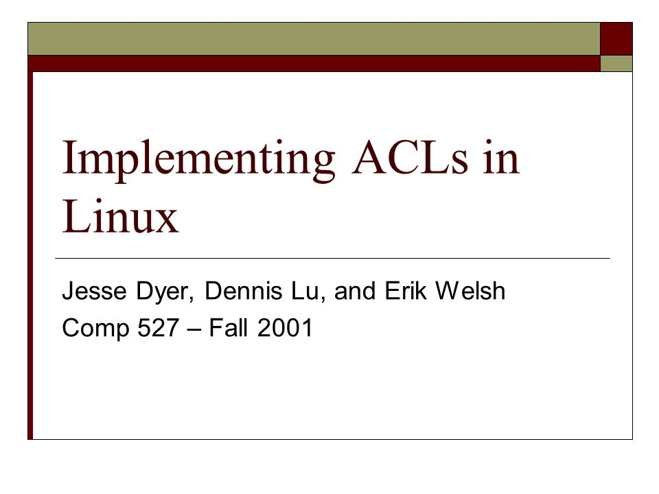 Implementing ACLs in Linux Jesse Dyer, Dennis Lu, and Erik Welsh Comp 527 – Fall 2001