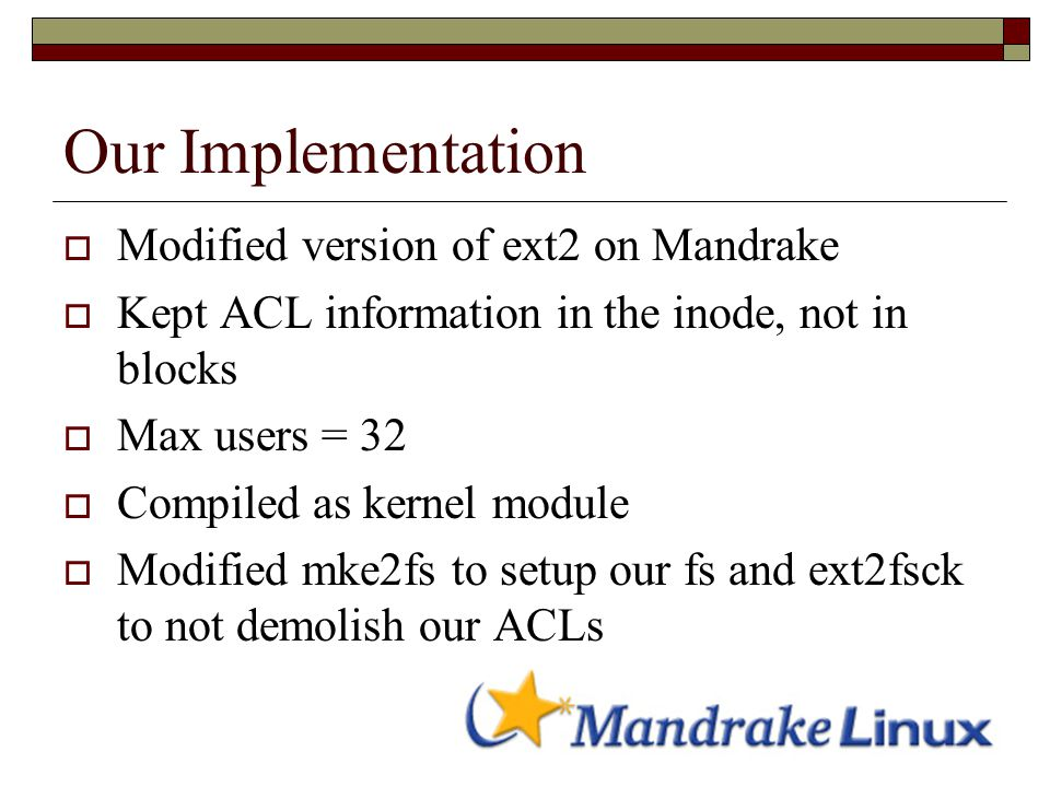 Our Implementation  Modified version of ext2 on Mandrake  Kept ACL information in the inode, not in blocks  Max users = 32  Compiled as kernel module  Modified mke2fs to setup our fs and ext2fsck to not demolish our ACLs