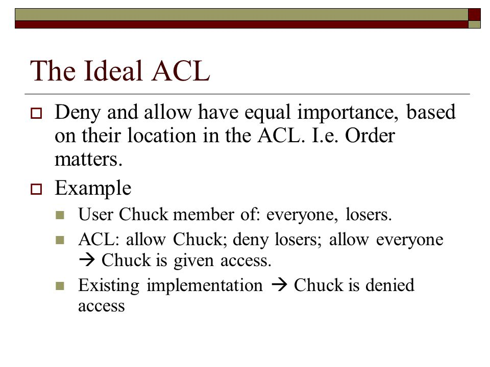 The Ideal ACL  Deny and allow have equal importance, based on their location in the ACL.