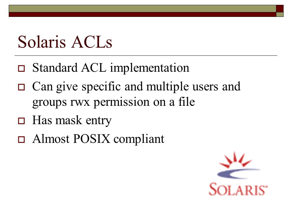 Solaris ACLs  Standard ACL implementation  Can give specific and multiple users and groups rwx permission on a file  Has mask entry  Almost POSIX compliant