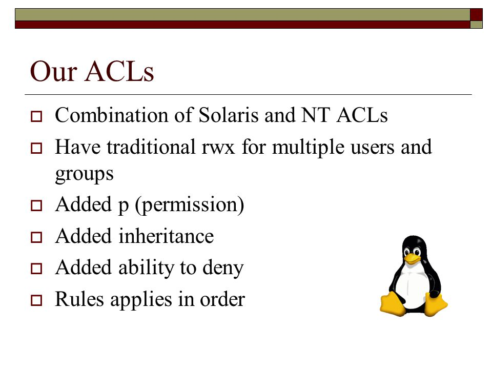 Our ACLs  Combination of Solaris and NT ACLs  Have traditional rwx for multiple users and groups  Added p (permission)  Added inheritance  Added ability to deny  Rules applies in order
