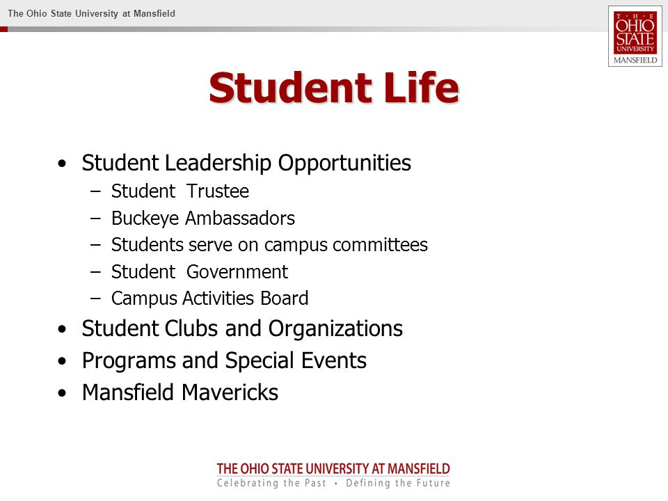 The Ohio State University at Mansfield Student Life Student Leadership Opportunities –Student Trustee –Buckeye Ambassadors –Students serve on campus committees –Student Government –Campus Activities Board Student Clubs and Organizations Programs and Special Events Mansfield Mavericks