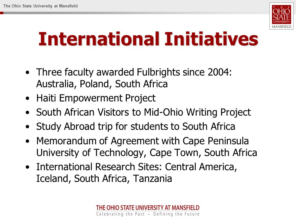 The Ohio State University at Mansfield International Initiatives Three faculty awarded Fulbrights since 2004: Australia, Poland, South Africa Haiti Empowerment Project South African Visitors to Mid-Ohio Writing Project Study Abroad trip for students to South Africa Memorandum of Agreement with Cape Peninsula University of Technology, Cape Town, South Africa International Research Sites: Central America, Iceland, South Africa, Tanzania