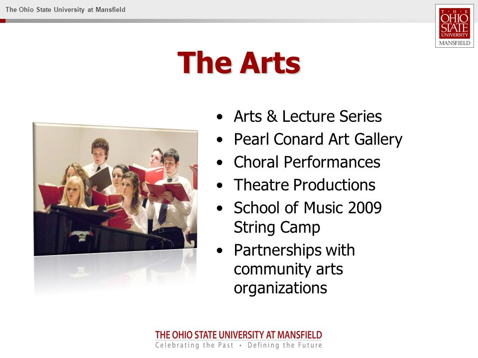 The Ohio State University at Mansfield The Arts Arts & Lecture Series Pearl Conard Art Gallery Choral Performances Theatre Productions School of Music 2009 String Camp Partnerships with community arts organizations