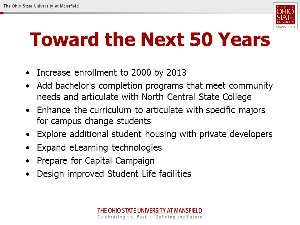 The Ohio State University at Mansfield Toward the Next 50 Years Increase enrollment to 2000 by 2013 Add bachelor s completion programs that meet community needs and articulate with North Central State College Enhance the curriculum to articulate with specific majors for campus change students Explore additional student housing with private developers Expand eLearning technologies Prepare for Capital Campaign Design improved Student Life facilities