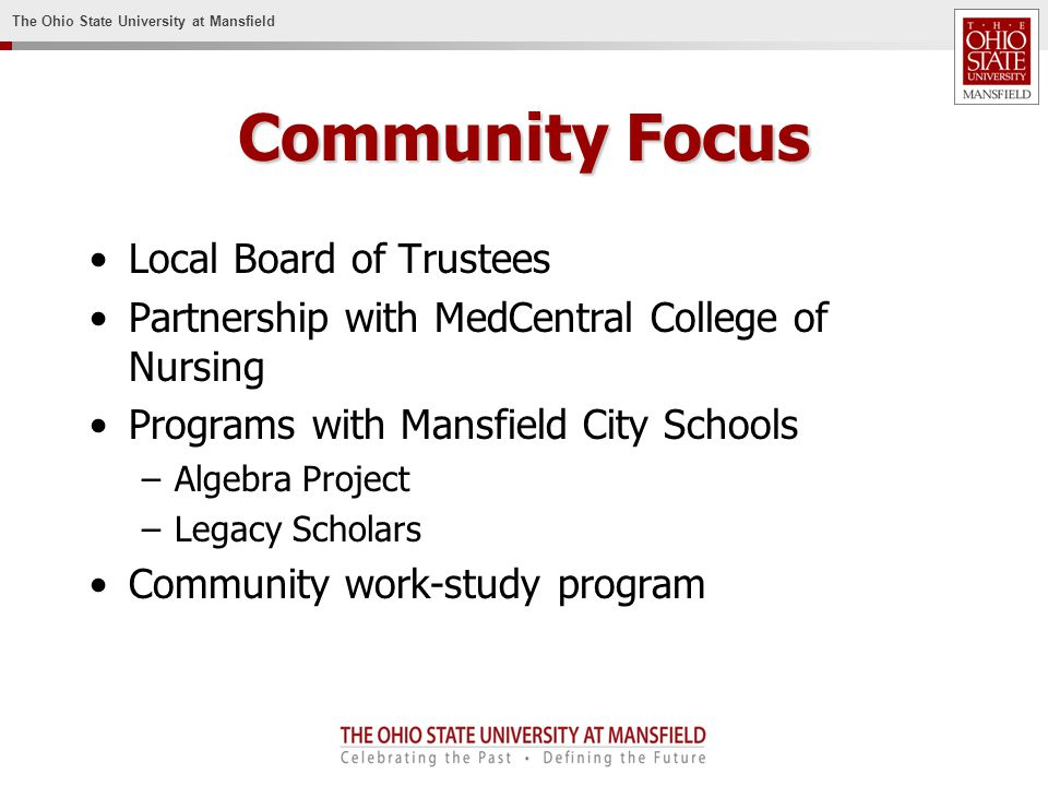 The Ohio State University at Mansfield Community Focus Local Board of Trustees Partnership with MedCentral College of Nursing Programs with Mansfield City Schools –Algebra Project –Legacy Scholars Community work-study program