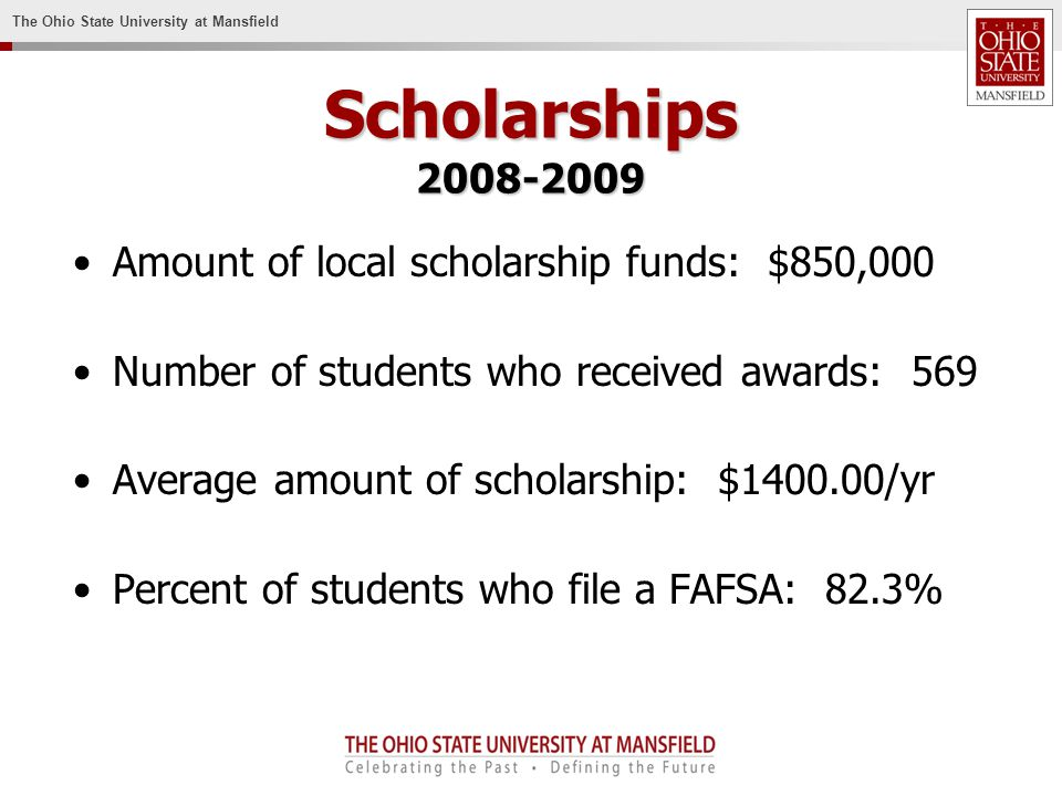 The Ohio State University at Mansfield Scholarships Amount of local scholarship funds: $850,000 Number of students who received awards: 569 Average amount of scholarship: $ /yr Percent of students who file a FAFSA: 82.3%