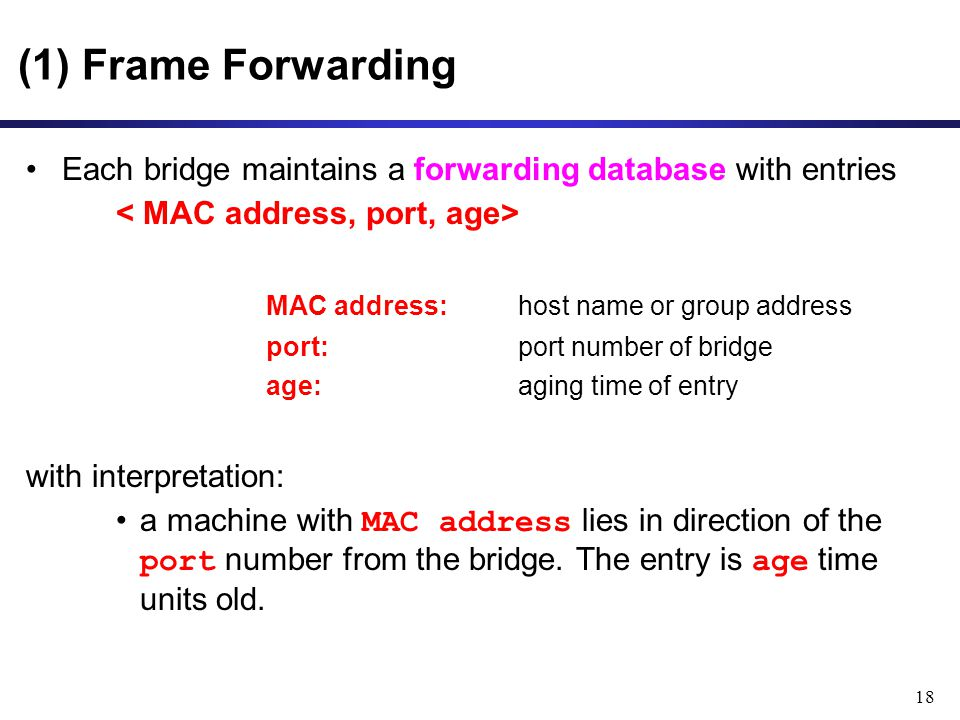 18 (1) Frame Forwarding Each bridge maintains a forwarding database with entries MAC address: host name or group address port:port number of bridge age:aging time of entry with interpretation: a machine with MAC address lies in direction of the port number from the bridge.