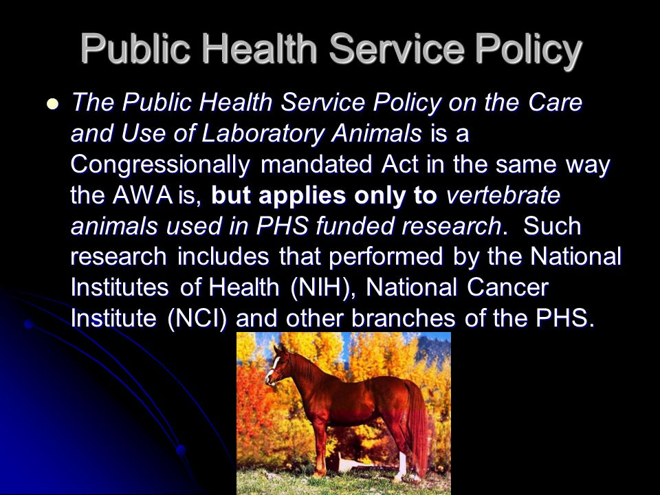 Public Health Service Policy The Public Health Service Policy on the Care and Use of Laboratory Animals is a Congressionally mandated Act in the same way the AWA is, but applies only to vertebrate animals used in PHS funded research.