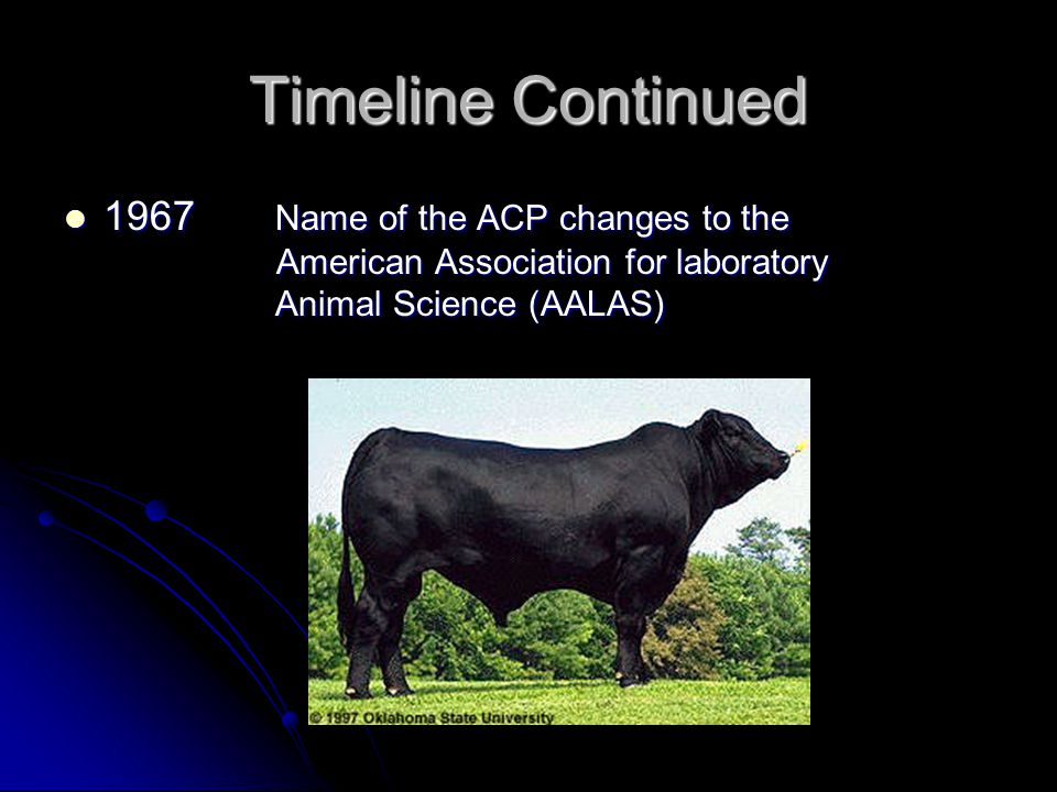 Timeline Continued 1967 Name of the ACP changes to the American Association for laboratory Animal Science (AALAS) 1967 Name of the ACP changes to the American Association for laboratory Animal Science (AALAS)