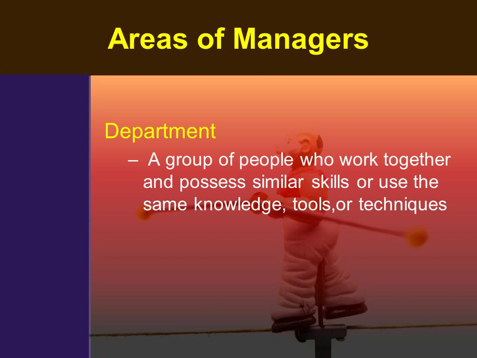 Areas of Managers Department – A group of people who work together and possess similar skills or use the same knowledge, tools,or techniques