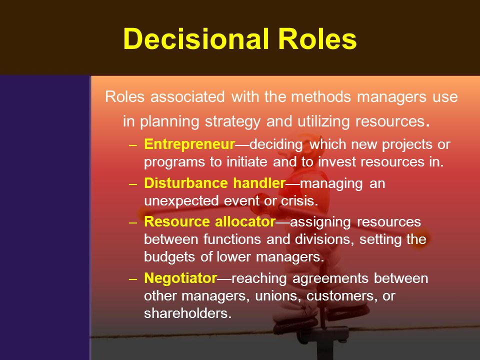 Decisional Roles Roles associated with the methods managers use in planning strategy and utilizing resources. –Entrepreneur—deciding which new project