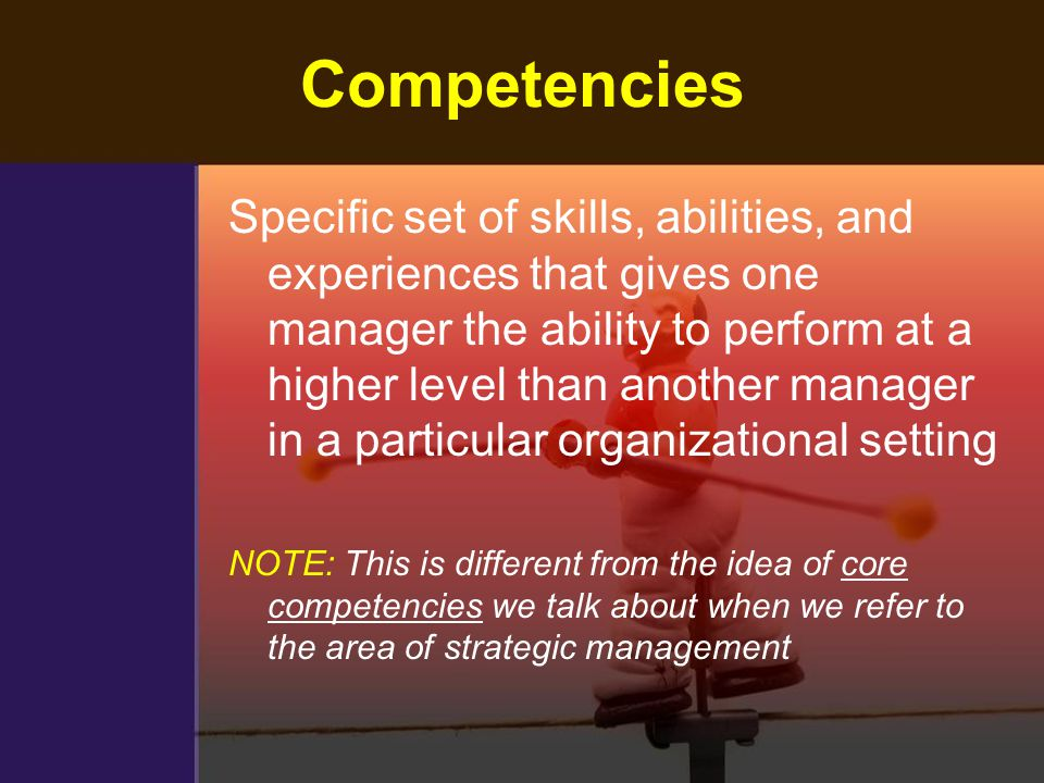 Competencies Specific set of skills, abilities, and experiences that gives one manager the ability to perform at a higher level than another manager i