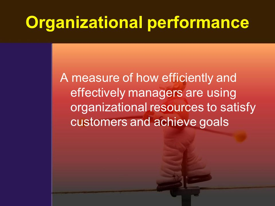Organizational performance A measure of how efficiently and effectively managers are using organizational resources to satisfy customers and achieve g