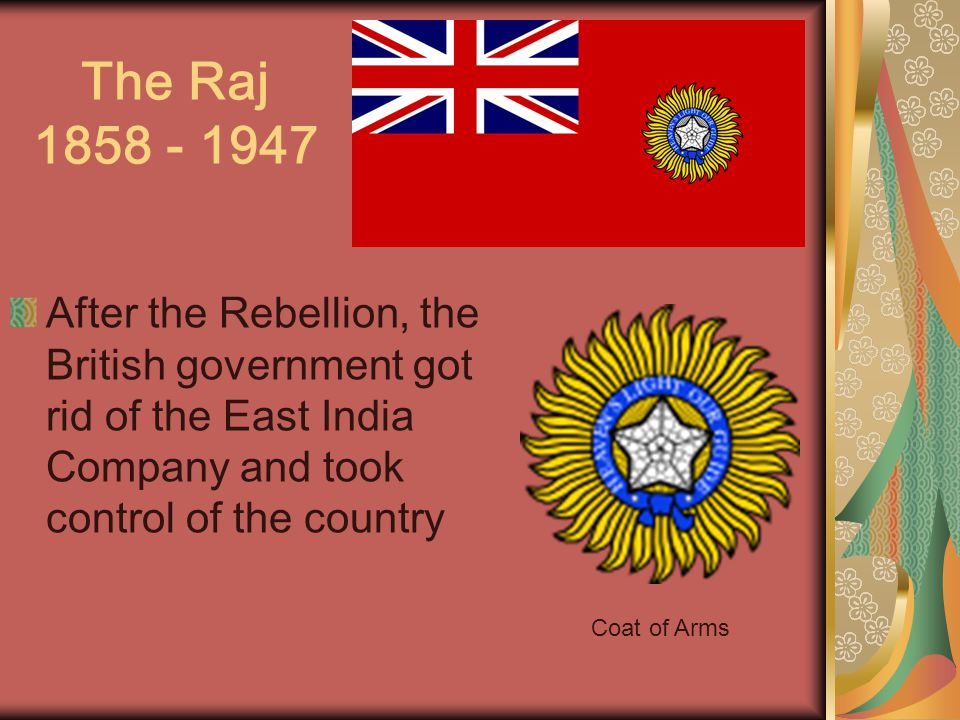 The Raj After the Rebellion, the British government got rid of the East India Company and took control of the country Coat of Arms