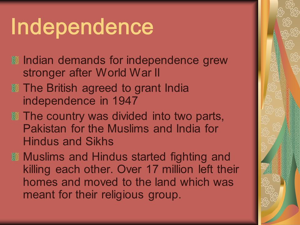 Independence Indian demands for independence grew stronger after World War II The British agreed to grant India independence in 1947 The country was divided into two parts, Pakistan for the Muslims and India for Hindus and Sikhs Muslims and Hindus started fighting and killing each other.