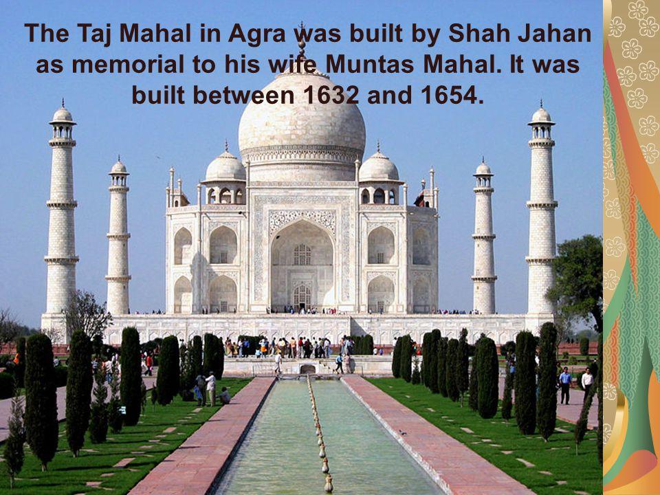 The Taj Mahal in Agra was built by Shah Jahan as memorial to his wife Muntas Mahal.