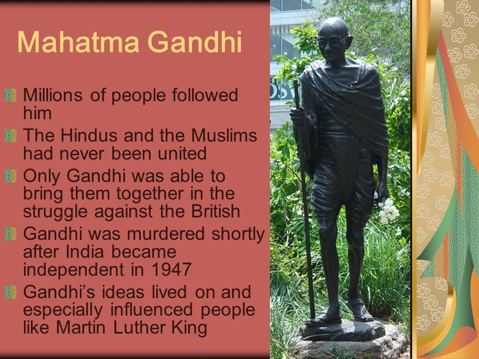 Mahatma Gandhi Millions of people followed him The Hindus and the Muslims had never been united Only Gandhi was able to bring them together in the struggle against the British Gandhi was murdered shortly after India became independent in 1947 Gandhi's ideas lived on and especially influenced people like Martin Luther King