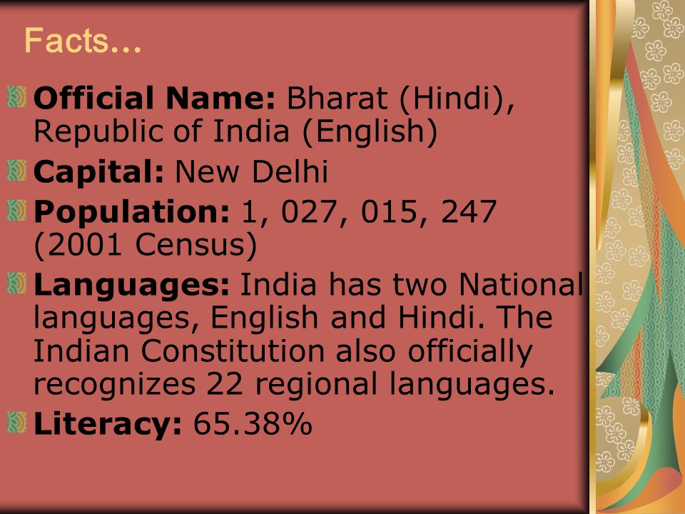 Facts … Official Name: Bharat (Hindi), Republic of India (English) Capital: New Delhi Population: 1, 027, 015, 247 (2001 Census) Languages: India has two National languages, English and Hindi.