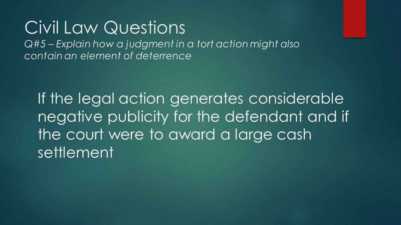 Civil Law Questions Q#5 – Explain how a judgment in a tort action might also contain an element of deterrence If the legal action generates considerable negative publicity for the defendant and if the court were to award a large cash settlement