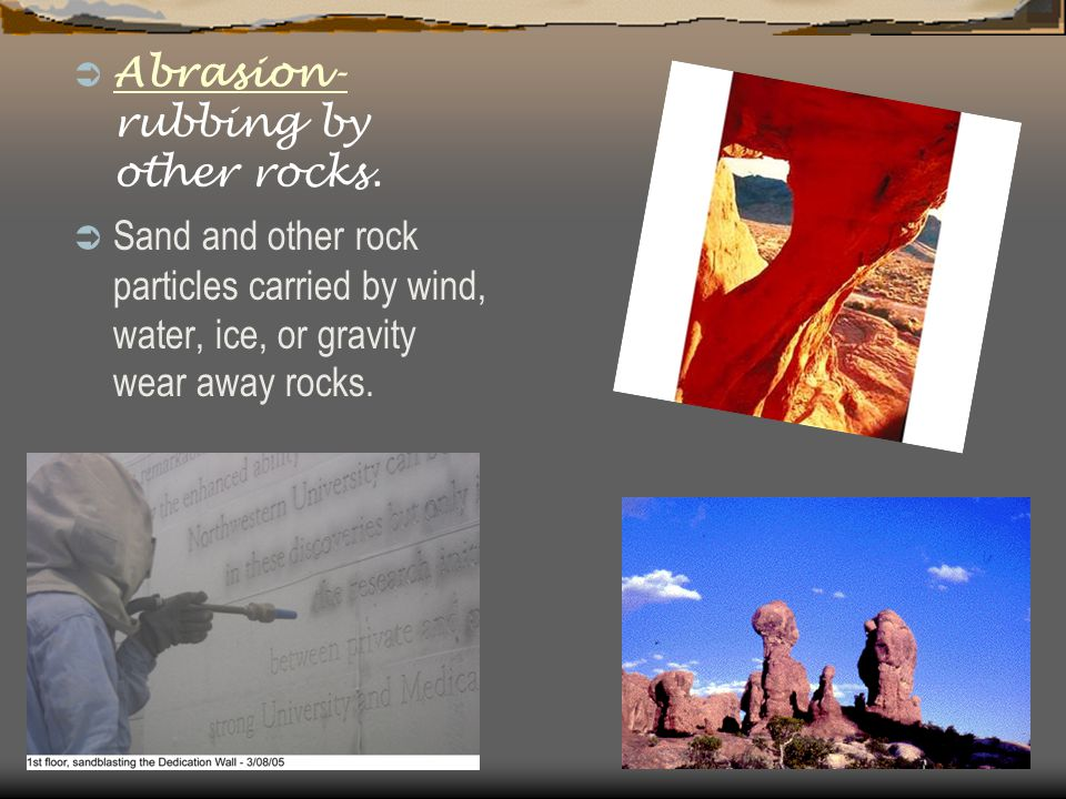  Abrasion- rubbing by other rocks.