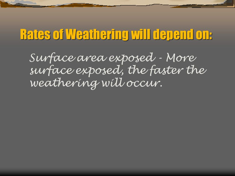 Rates of Weathering will depend on: Surface area exposed - More surface exposed, the faster the weathering will occur.