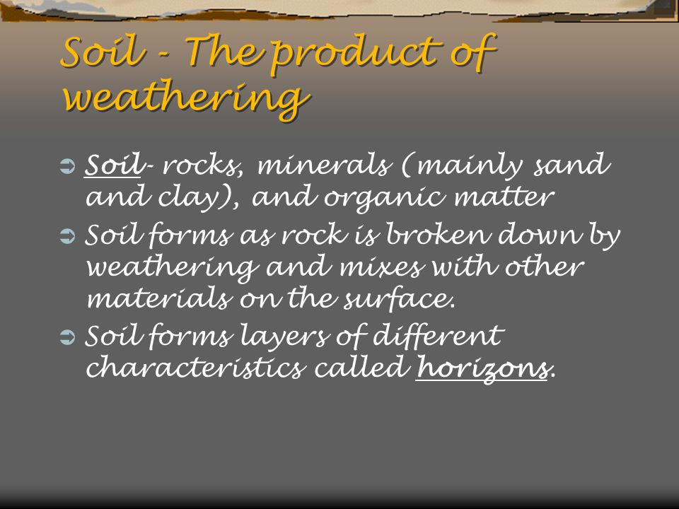 Soil - The product of weathering  Soil- rocks, minerals (mainly sand and clay), and organic matter  Soil forms as rock is broken down by weathering and mixes with other materials on the surface.