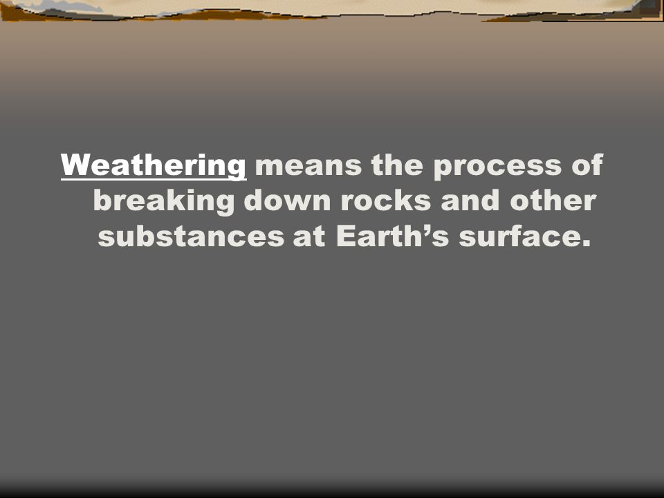 Weathering means the process of breaking down rocks and other substances at Earth's surface.
