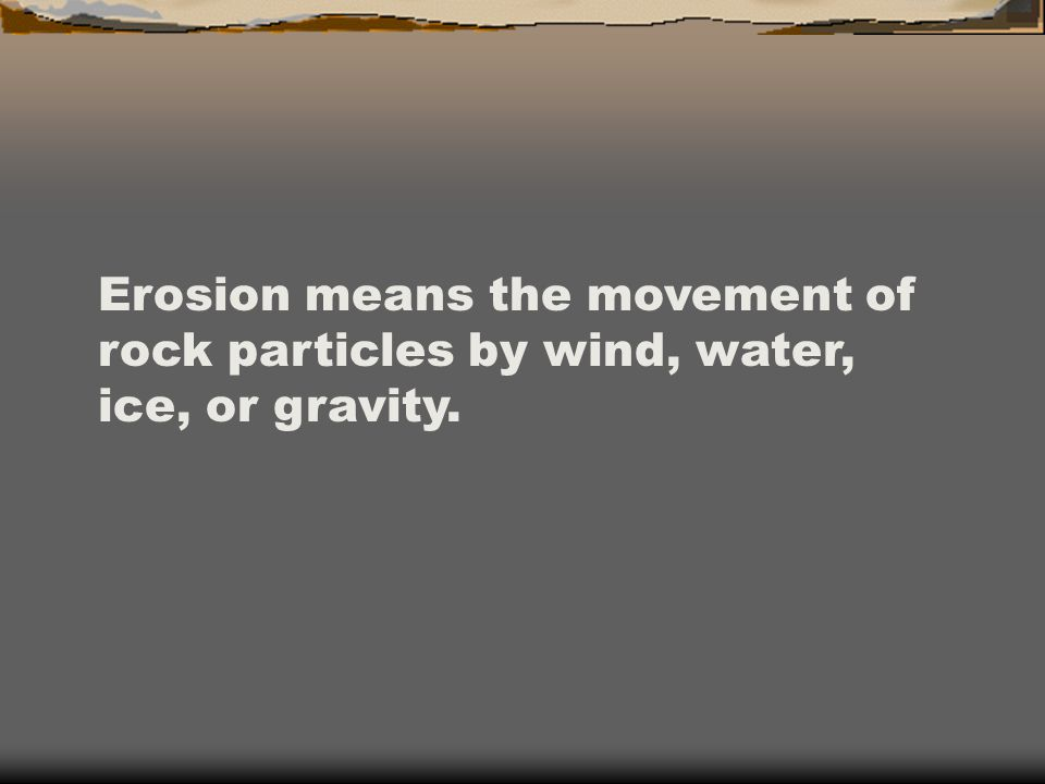 Erosion means the movement of rock particles by wind, water, ice, or gravity.