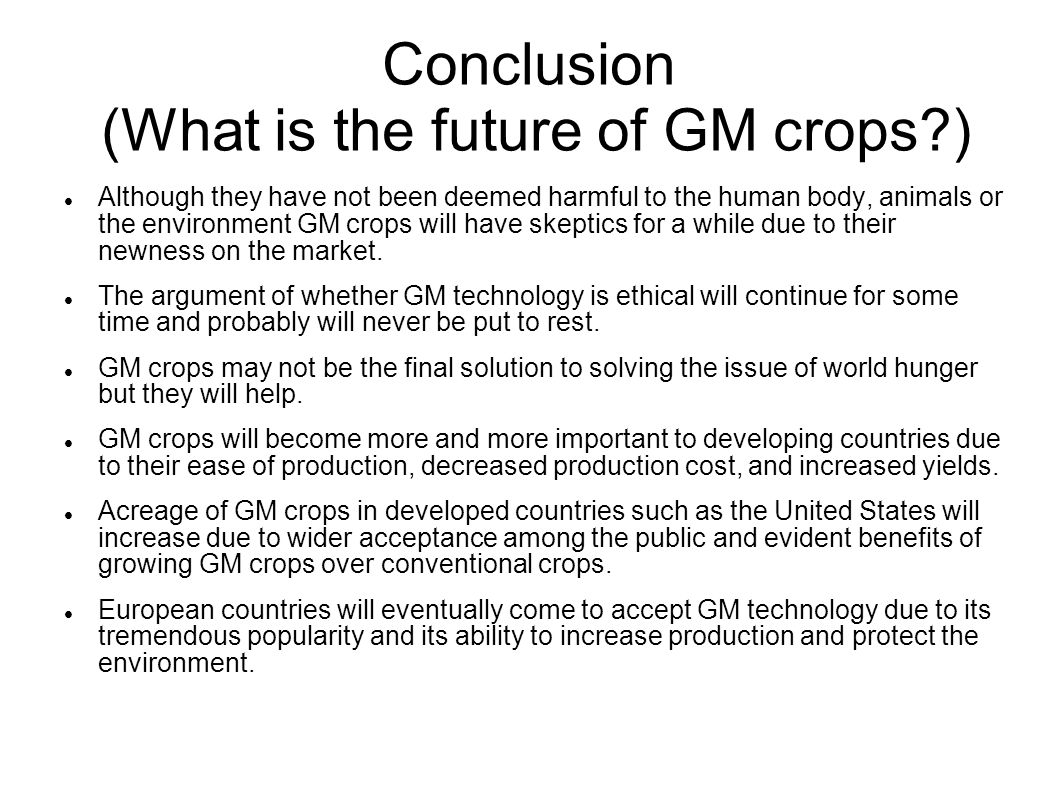 Conclusion (What is the future of GM crops ) Although they have not been deemed harmful to the human body, animals or the environment GM crops will have skeptics for a while due to their newness on the market.