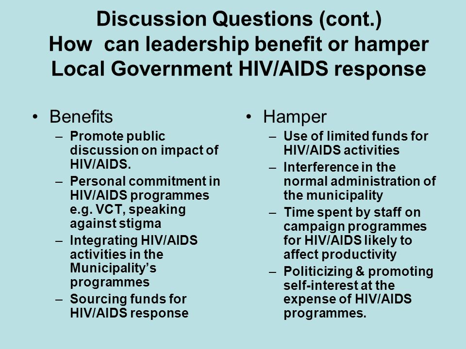 Discussion Questions (cont.) How can leadership benefit or hamper Local Government HIV/AIDS response Benefits –Promote public discussion on impact of HIV/AIDS.