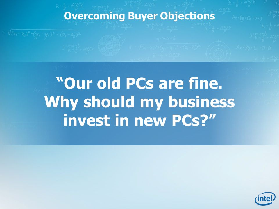 Overcoming Buyer Objections Our old PCs are fine. Why should my business invest in new PCs