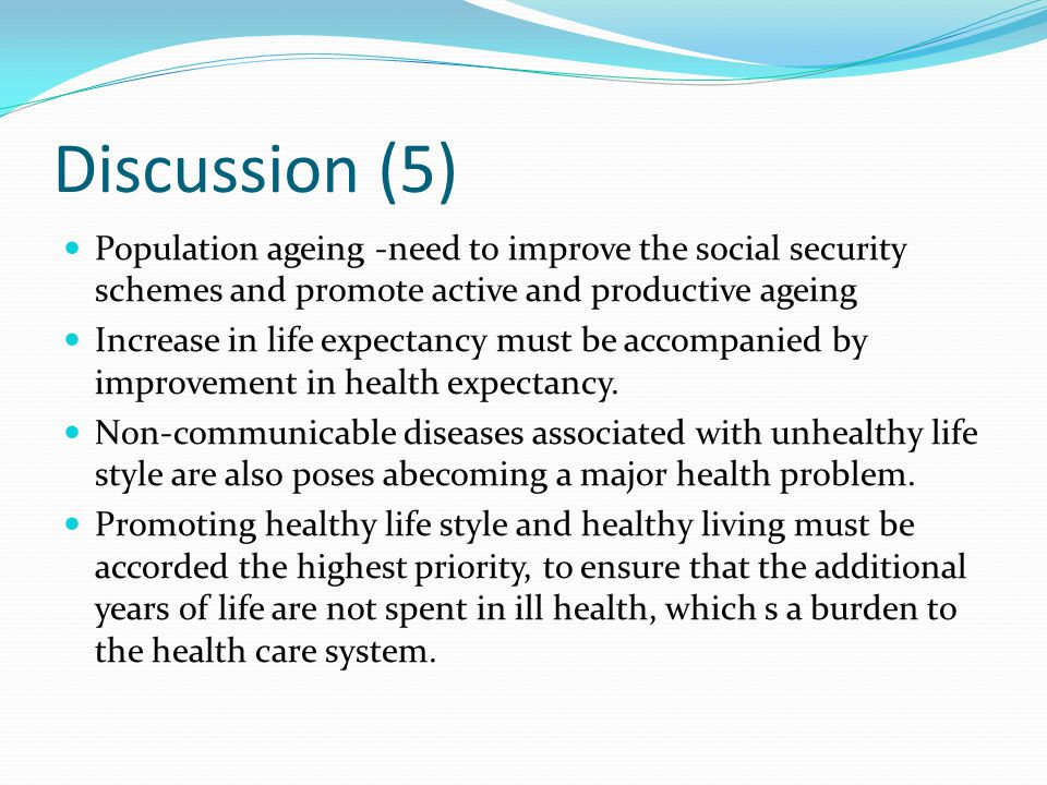 Discussion (5) Population ageing -need to improve the social security schemes and promote active and productive ageing Increase in life expectancy must be accompanied by improvement in health expectancy.