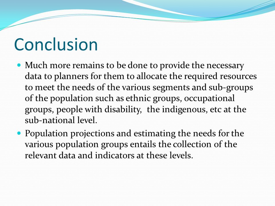 Conclusion Much more remains to be done to provide the necessary data to planners for them to allocate the required resources to meet the needs of the various segments and sub-groups of the population such as ethnic groups, occupational groups, people with disability, the indigenous, etc at the sub-national level.