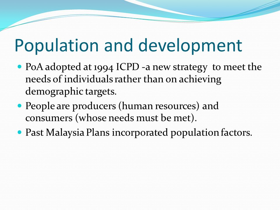 Population and development PoA adopted at 1994 ICPD -a new strategy to meet the needs of individuals rather than on achieving demographic targets.