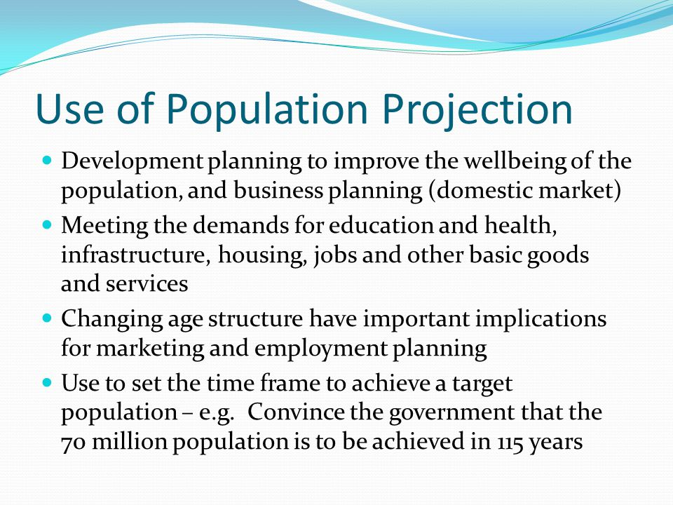 Use of Population Projection Development planning to improve the wellbeing of the population, and business planning (domestic market) Meeting the demands for education and health, infrastructure, housing, jobs and other basic goods and services Changing age structure have important implications for marketing and employment planning Use to set the time frame to achieve a target population – e.g.