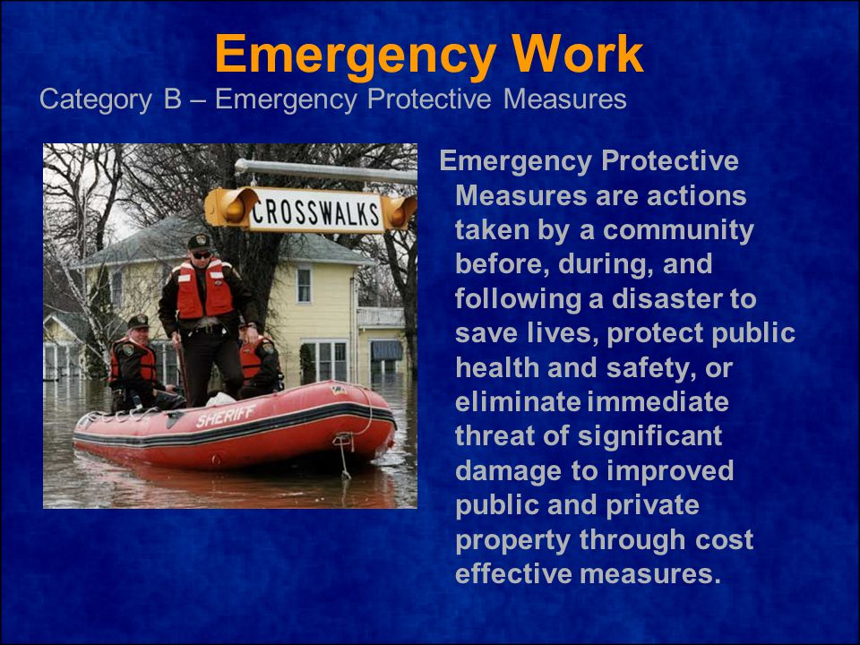 Emergency Work Emergency Protective Measures are actions taken by a community before, during, and following a disaster to save lives, protect public health and safety, or eliminate immediate threat of significant damage to improved public and private property through cost effective measures.