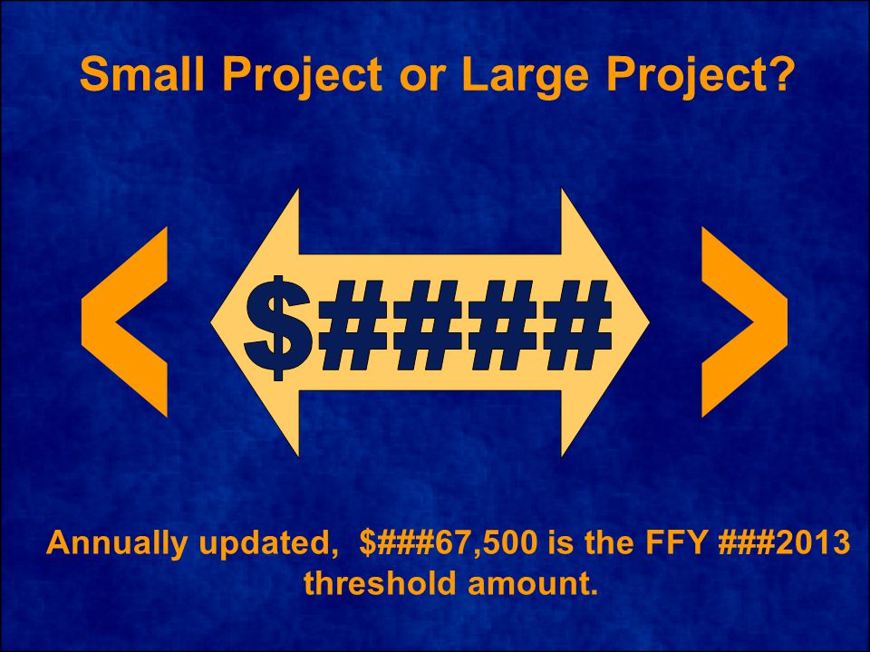 Small Project or Large Project Annually updated, $###67,500 is the FFY ###2013 threshold amount.
