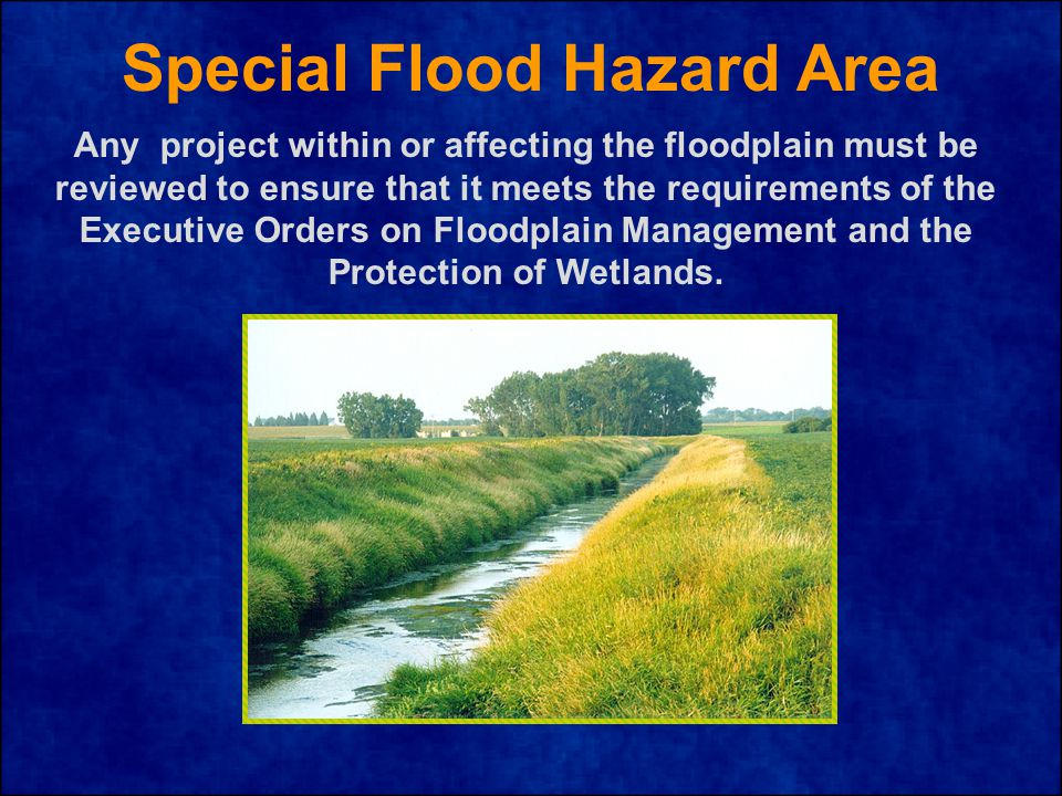 Special Flood Hazard Area Any project within or affecting the floodplain must be reviewed to ensure that it meets the requirements of the Executive Orders on Floodplain Management and the Protection of Wetlands.