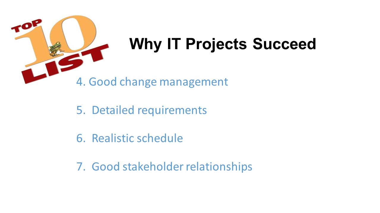 Why IT Projects Succeed 4. Good change management 5.
