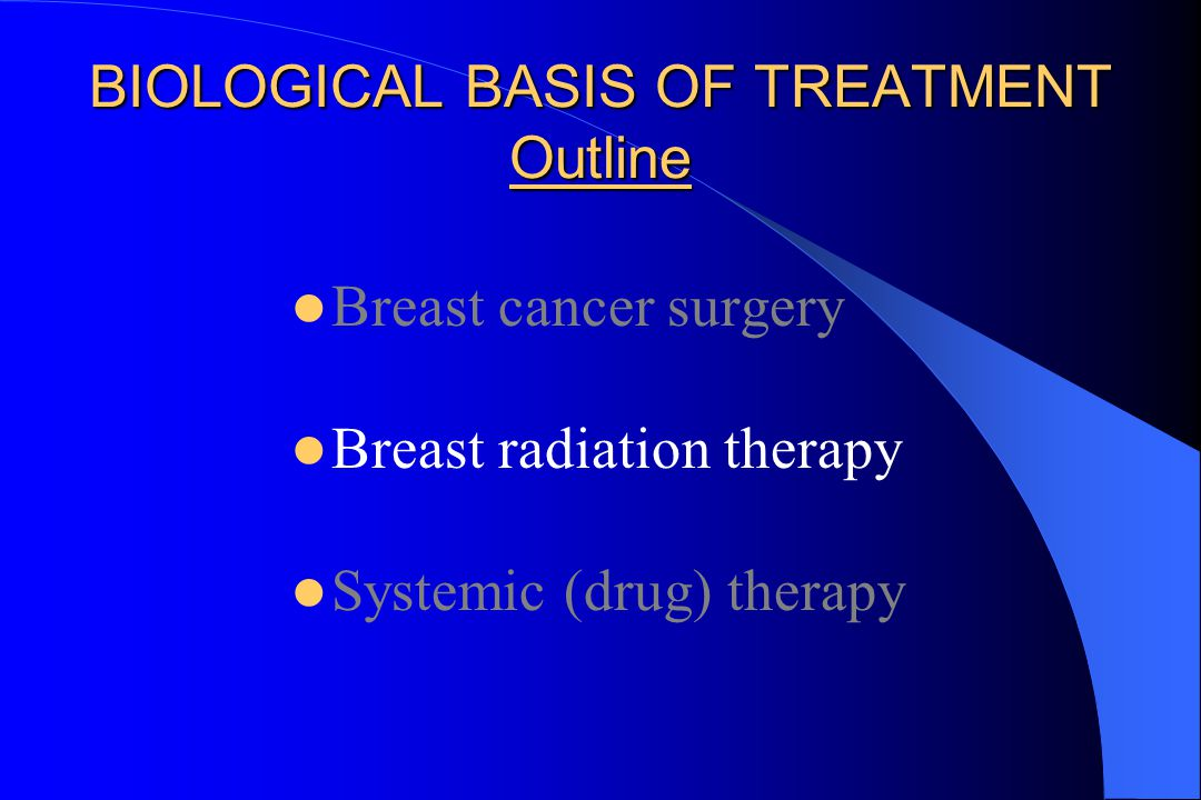 BIOLOGICAL BASIS OF TREATMENT Outline Breast cancer surgery Breast radiation therapy Systemic (drug) therapy