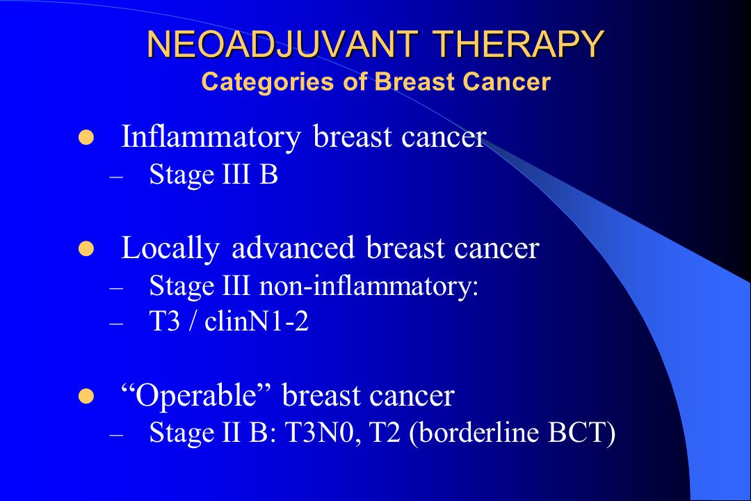 NEOADJUVANT THERAPY NEOADJUVANT THERAPY Categories of Breast Cancer Inflammatory breast cancer – Stage III B Locally advanced breast cancer – Stage III non-inflammatory: – T3 / clinN1-2 Operable breast cancer – Stage II B: T3N0, T2 (borderline BCT)