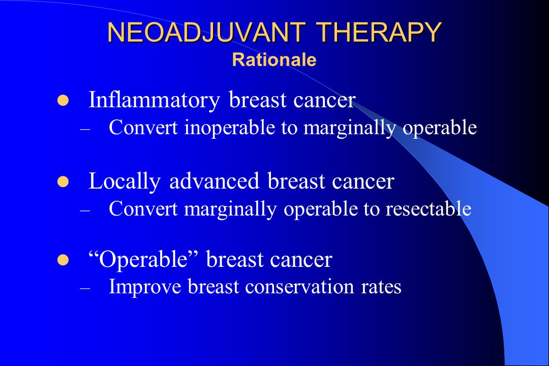 NEOADJUVANT THERAPY NEOADJUVANT THERAPY Rationale Inflammatory breast cancer – Convert inoperable to marginally operable Locally advanced breast cancer – Convert marginally operable to resectable Operable breast cancer – Improve breast conservation rates