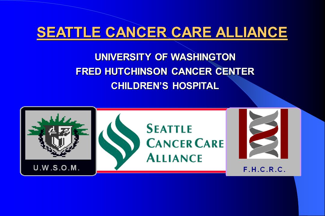UNIVERSITY OF WASHINGTON FRED HUTCHINSON CANCER CENTER CHILDREN'S HOSPITAL SEATTLE CANCER CARE ALLIANCE UNIVERSITY OF WASHINGTON FRED HUTCHINSON CANCER CENTER