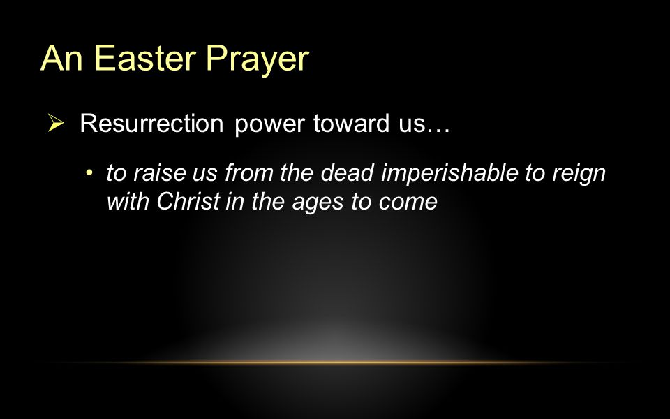 An Easter Prayer to raise us from the dead imperishable to reign with Christ in the ages to come  Resurrection power toward us…