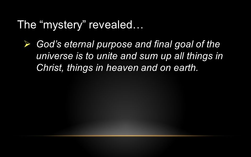 The mystery revealed…  God's eternal purpose and final goal of the universe is to unite and sum up all things in Christ, things in heaven and on earth.