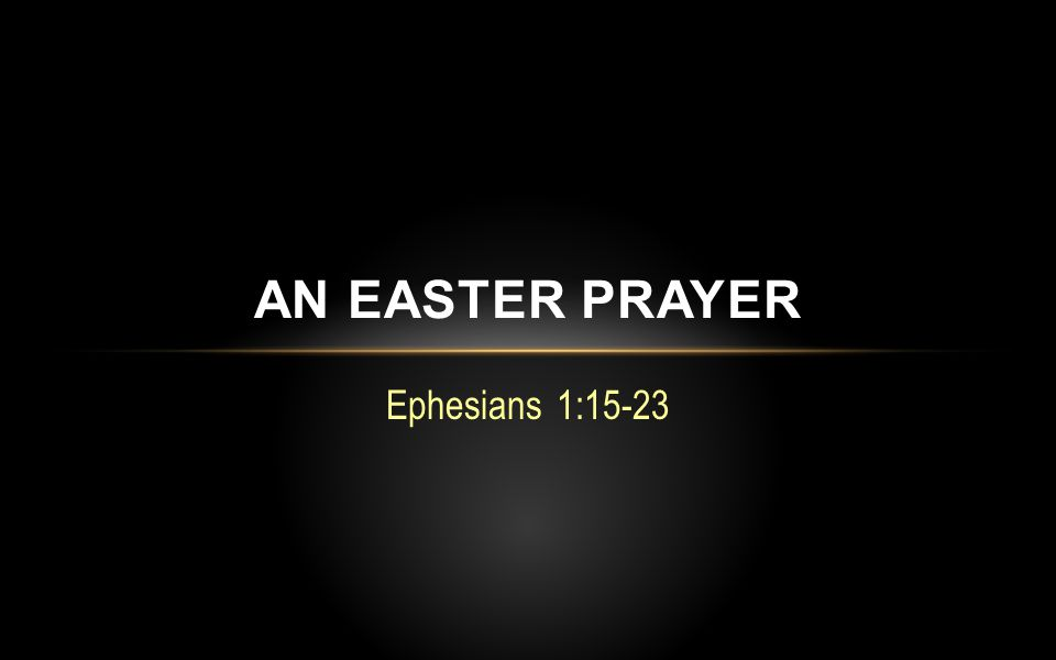 Ephesians 1:15-23 AN EASTER PRAYER